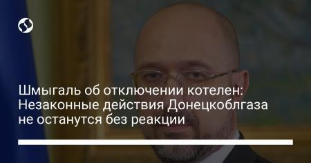 Шмыгаль об отключении котелен: Незаконные действия Донецкоблгаза не останутся без реакции