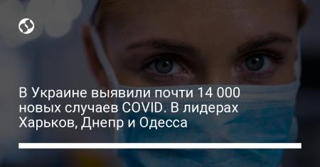 В Украине выявили почти 14 000 новых случаев COVID. В лидерах Харьков, Днепр и Одесса