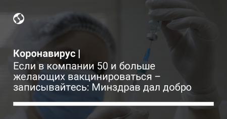 Коронавирус   Если в компании 50 и больше желающих вакцинироваться – записывайтесь: Минздрав дал добро