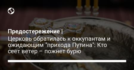Предостережение   Церковь обратилась к оккупантам и ожидающим «прихода Путина»: Кто сеет ветер – пожнет бурю