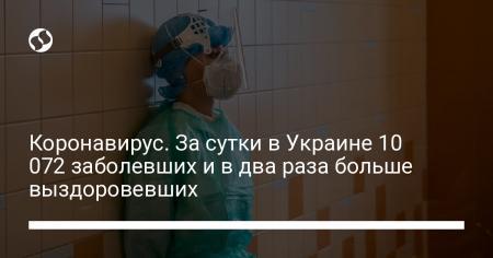 Коронавирус. За сутки в Украине 10 072 заболевших и в два раза больше выздоровевших