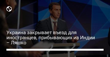 Украина закрывает въезд для иностранцев, прибывающих из Индии – Ляшко