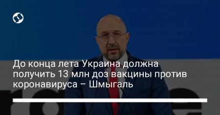 До конца лета Украина должна получить 13 млн доз вакцины против коронавируса – Шмыгаль